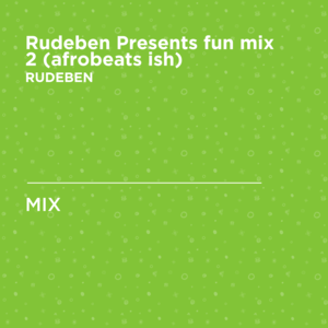 Rudeben Presents fun mix 2 (afrobeats ish)