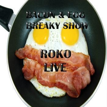 EGG & BACON BREAKY SHOW..ROKO LIVE